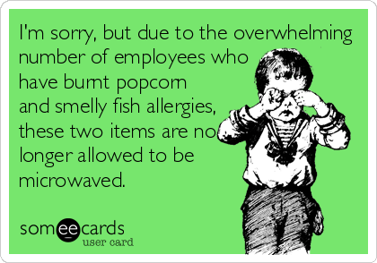 I'm sorry, but due to the overwhelming number of employees who have burnt popcorn and smelly fish allergies, these two items are no longer allowed to be microwaved.