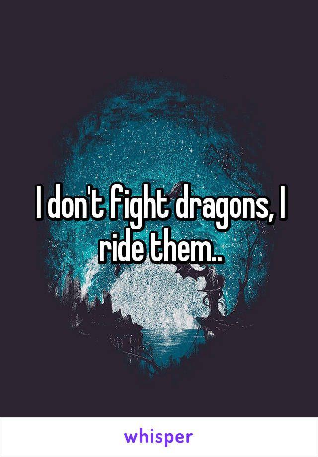 I don't fight dragons, I ride them..