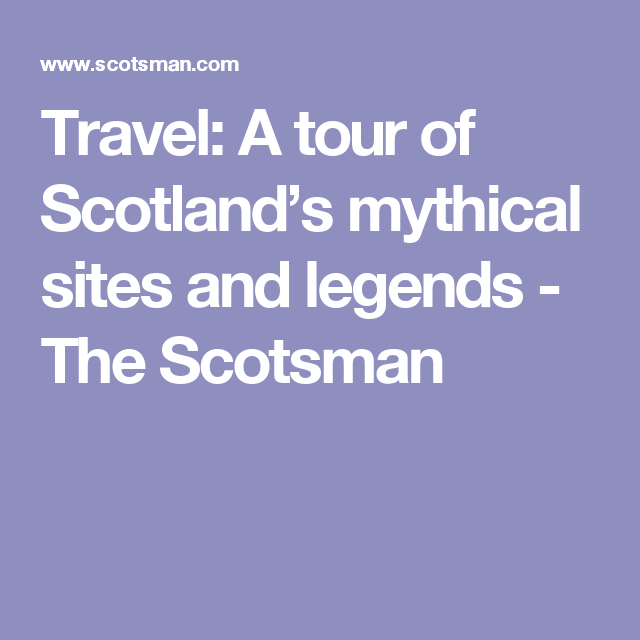 Travel: A tour of Scotland's mythical sites and legends - The Scotsman