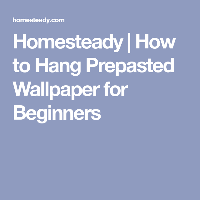 Homesteady How To Hang Prepasted Wallpaper For Beginners Prepasted Wallpaper Wallpaper Ceiling Wallpaper Border