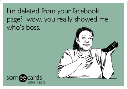 I M Deleted From Your Facebook Page Wow You Really Showed Me Who S Boss Me Too Meme Funny Confessions Ecards Funny