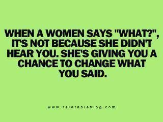 """When a woman says """"What?"""" It's not because she didnt Hear you. She's giving you a chance to change what you said."""