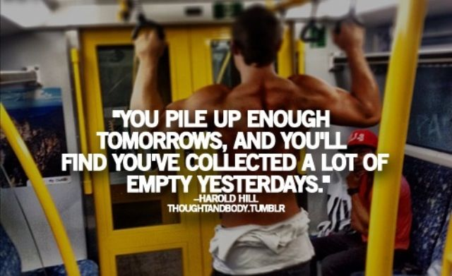 You pile up enough tomorrows, and you'll find you've collected a lot of empty yesterdays.