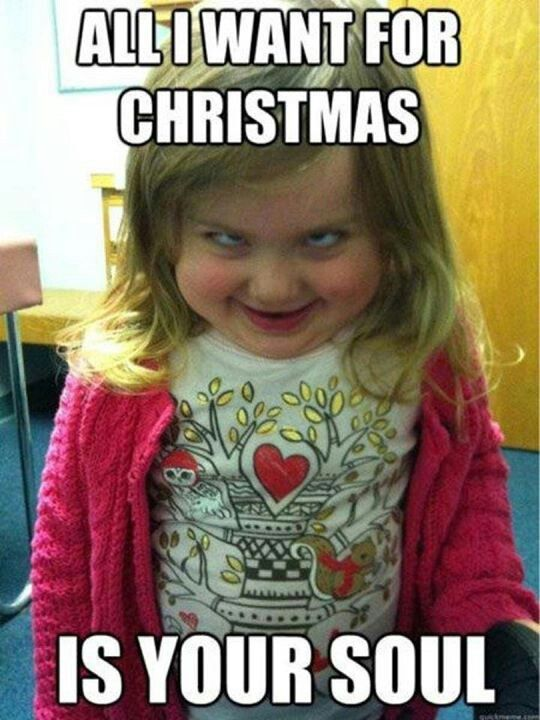 All I want for Christmas......IS YOUR SOUL!!!! | Funny ...