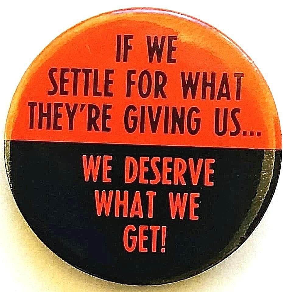 IF WE SETTLE FOR WHAT THEY/'RE GIVING US 1983 Button WE DESERVE WHAT WE GET