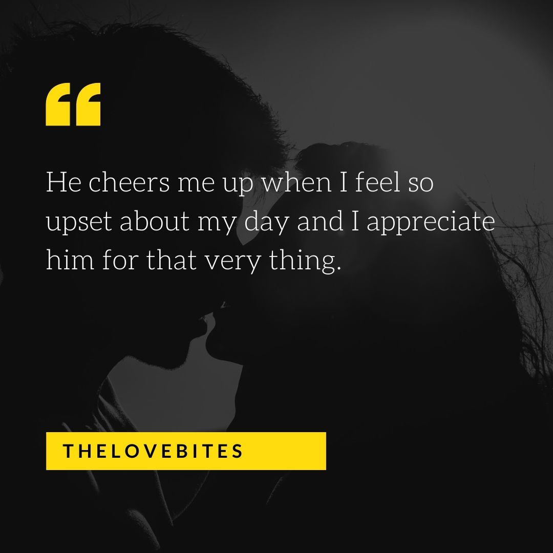 He Cheers Me Up When I Feel So Upset About My Day And I Appreciate Him Love Quotes For Him Boyfriend Quotes Quotes For Him
