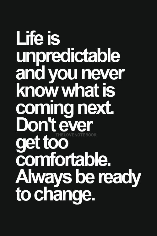 Life is unpredictable and you never know what is coming