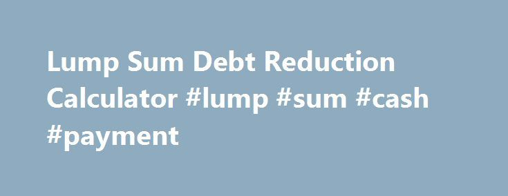 Lump Sum Debt Reduction Calculator #lump #sum #cash #payment http - debt reduction calculator