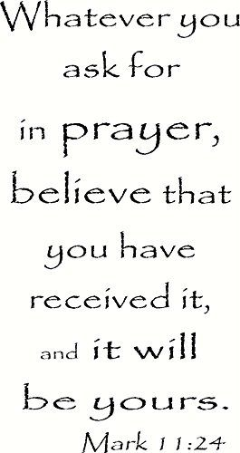 Mark 11:24 Wall Art, Whatever You Ask for in Prayer, Believe That You Have Received It, and It Will Be Yours, Creation Vinyls Creation Vinyls http://www.amazon.com/dp/B00PX2AOB0/ref=cm_sw_r_pi_dp_nPLPub1BXG6NS