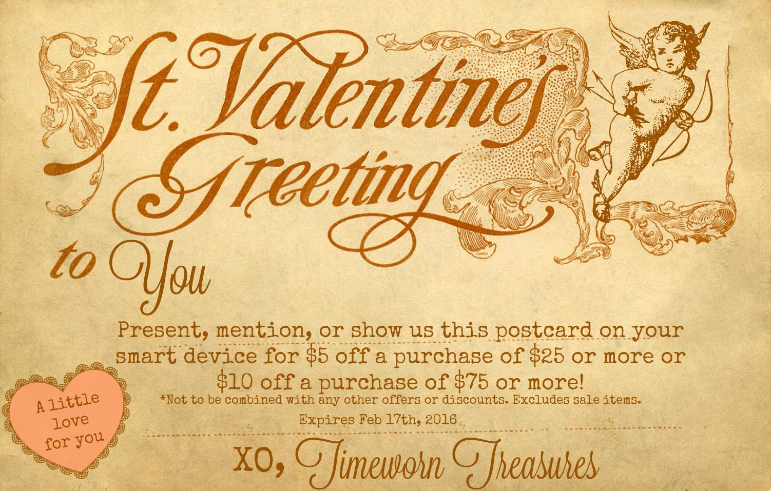 A Valentine For You - A coupon good @ our shop in Danville, PA. Present, mention, or show us this coupon on your smart device for $5 off a purchase of $25 or more or $10 off a purchase of $75 dollars or more! *Not to be combined with any other offers or discounts. Excludes sale items. Expires Feb. 17th, 2016. Timeworn Treasures  Happy Valentine's Day!  Vintage Valentine's Day postcard.