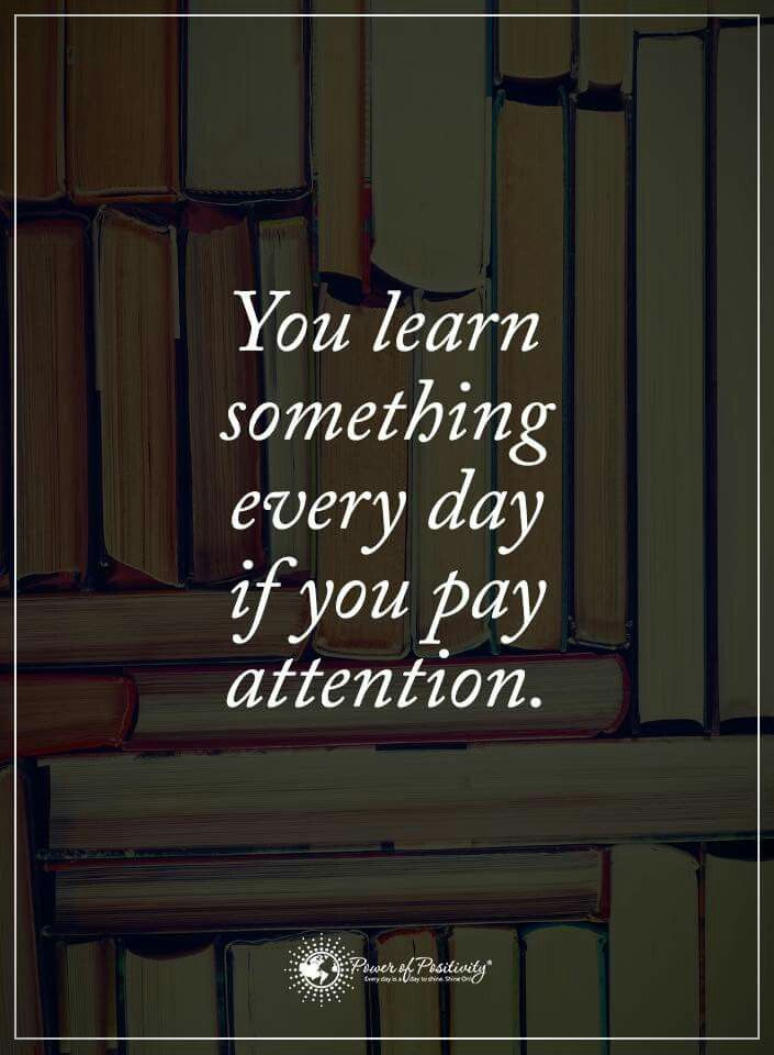 You Learn Something Every Day If You Pay Attention Quotable Interesting Knowledge Is Power Quote