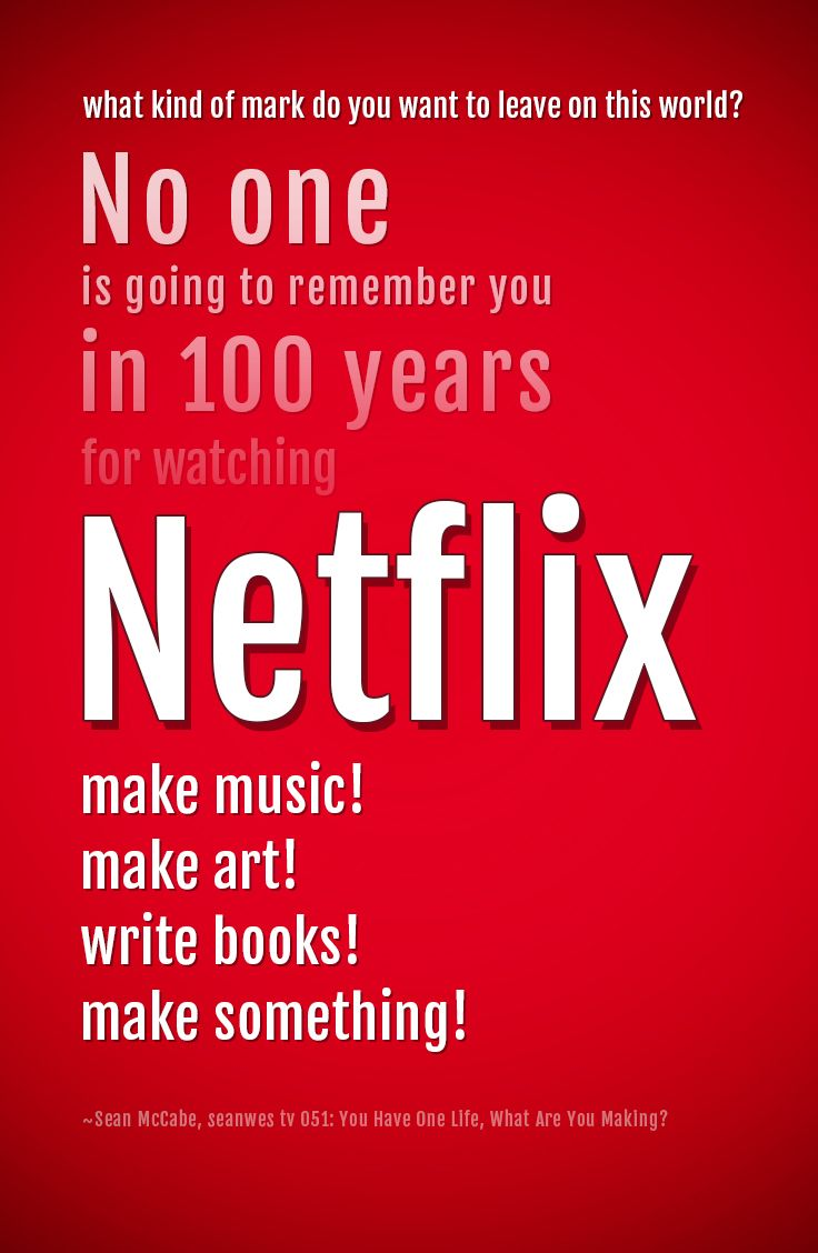 No one is going to remember you in 100 years for watching Netflix. @seanwes >> https://www.youtube.com/watch?v=uEcqfzQ88ow