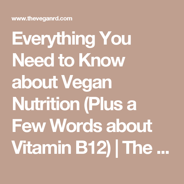 Everything You Need to Know about Vegan Nutrition (Plus a Few Words about Vitamin B12) | The Vegan RD