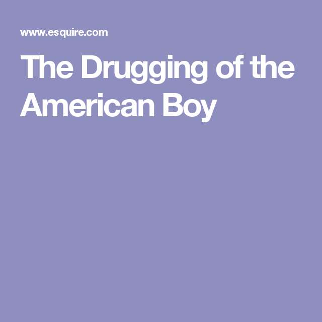The Drugging Of American Boy >> The Drugging Of The American Boy Projects To Try Boys Children
