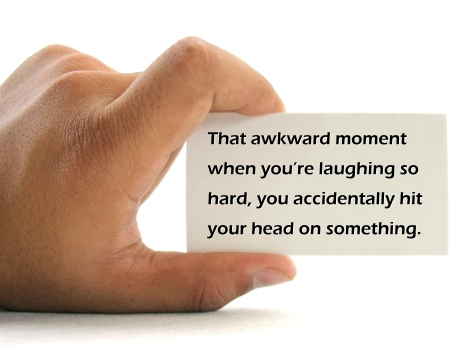 That awkward moment when you're laughing so hard, you accidentally hit your head on something.