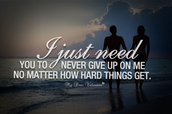 I Just Need You To Never Give Up On Me No Matter How Hard Things Get