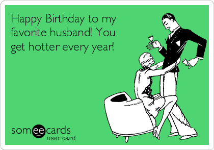 Free Birthday Ecard Happy To My Favorite Husband You Get Hotter Every