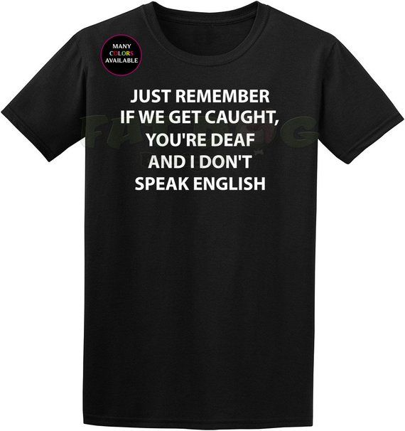 3151d92e Just Remember If We Get Caught, You're Deaf and I Don't Speak English  Custom Short-Sleeve T-Shirt (S