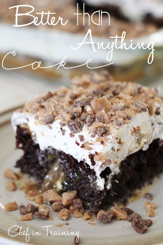 Than Anything Cake 1 box chocolate cake mix (any ingredients it requires)- 1 (14 oz) can sweetened condensed milk- 1 (16 oz) jar caramel topping- 1 (8 oz) container Cool Whip, thawed to room temp.- 3-6 Heath candy bars chopped. Bake cake according to box, poke holes on top pour can milk over it. drizzle carmel over top. Add cool whip.1 b...