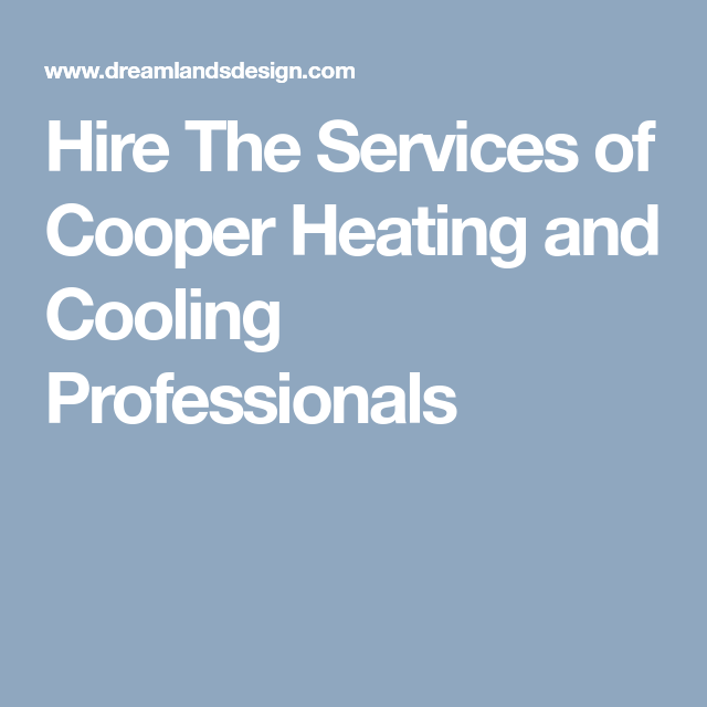 Hire The Services Of Cooper Heating And Cooling Professionals