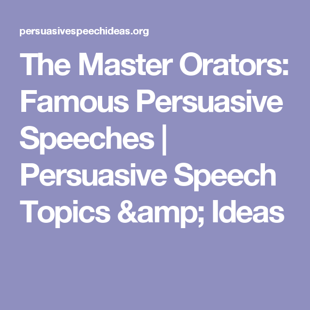The Master Orators Famous Persuasive Speeches  Persuasive Speech  The Master Orators Famous Persuasive Speeches  Persuasive Speech Topics   Ideas English Essays For High School Students also Who Can Help With Writing A Business Plan  Sample Argumentative Essay High School