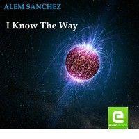 I KNOW THE WAY ( ALEM SANCHEZ) Radio Edit by Alem Sanchez Dj on SoundCloud
