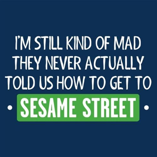 I'm+Still+Kind+Of+Mad+They+Never+Actually+Told+Us+How+To+Get+To+Sesame+Street+T-Shirt