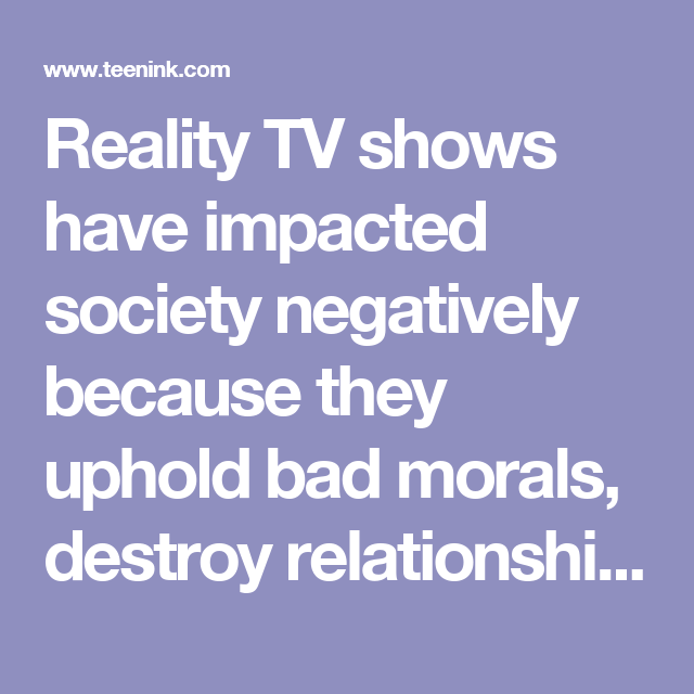 reality tv shows have impacted society negatively because they  reality tv shows have impacted society negatively because they uphold bad morals destroy relationships