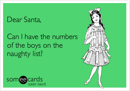 Dear Santa, Can I have the numbers of the boys on the naughty list?