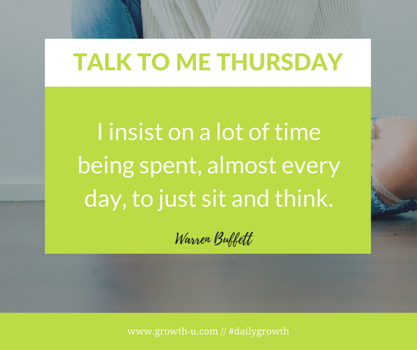 Talk To Me Thursday - I insist on a lot of time being spent, almost every day, to just sit and think.