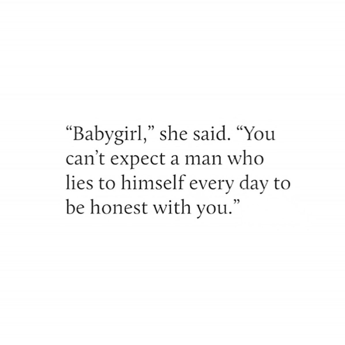 Babygirl... You can\'t expect a man who lies to himself ...