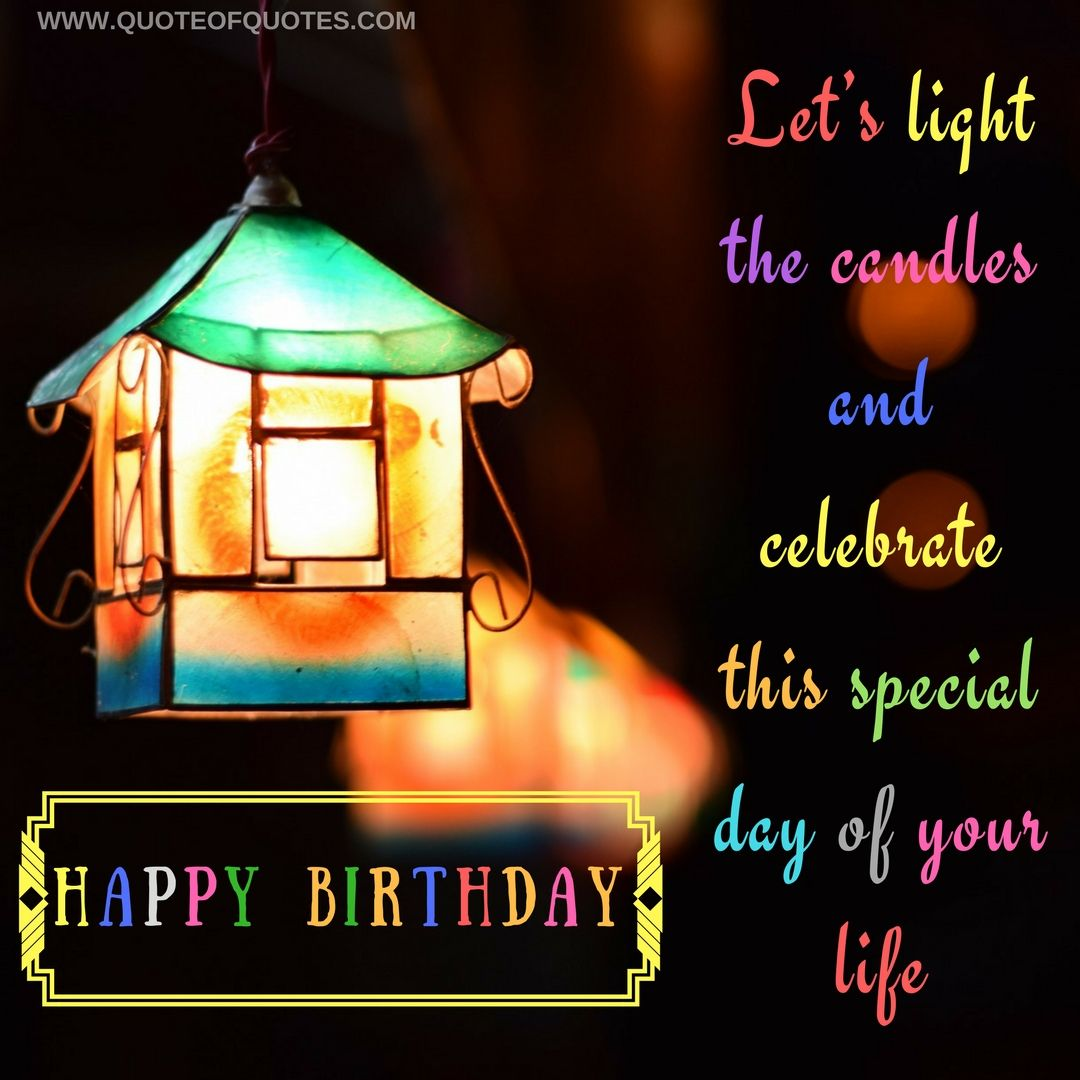 Birthday Quote Let S Light The Candles And Celebrate This Special Day Of Your Life Check More At Quoteofquotes Com Birt Birthday Quotes Life Birthday Wishes