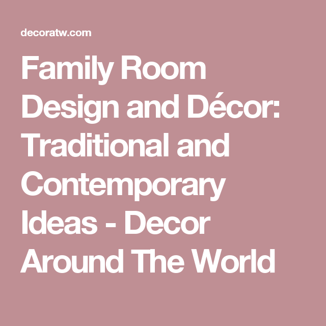 Family Room Design and Décor: Traditional and Contemporary Ideas ...