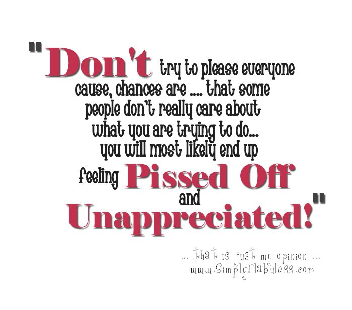 Unappreciated Quotes Love: Don't Try To Please Everyone Cause Chances Are That Some