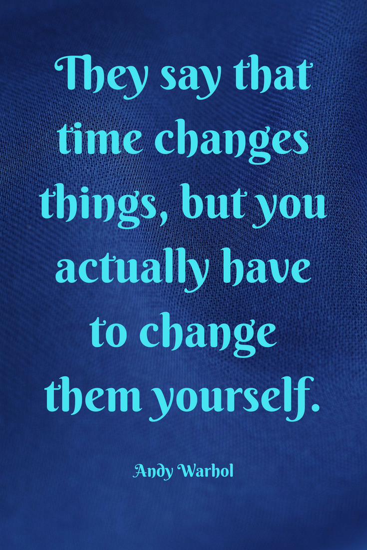they say that time changes things but you actually have to change