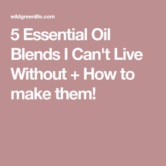 5 Essential Oil Blends I Can't Live Without + How to make them!