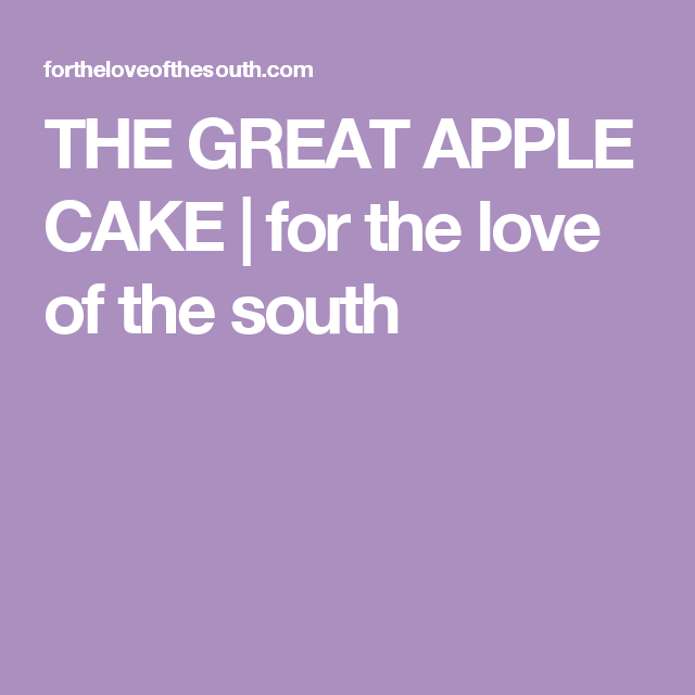 THE GREAT APPLE CAKE | for the love of the south