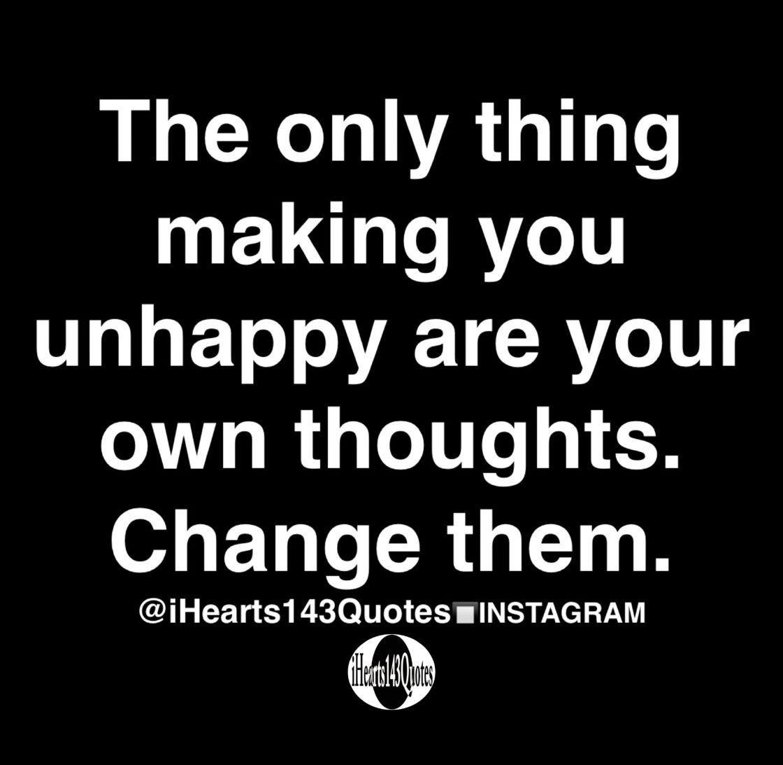 The only thing making you unhappy are your own thoughts. Change them - Quotes