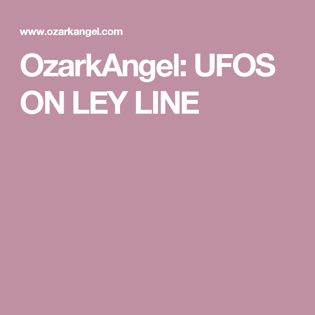 OzarkAngel: UFOS ON LEY LINE