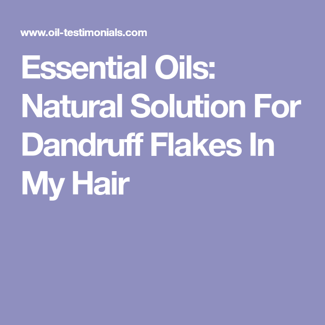 Essential Oils: Natural Solution For Dandruff Flakes In My ...