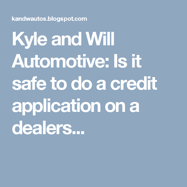 Kyle And Will Automotive Is It Safe To Do A Credit Application On