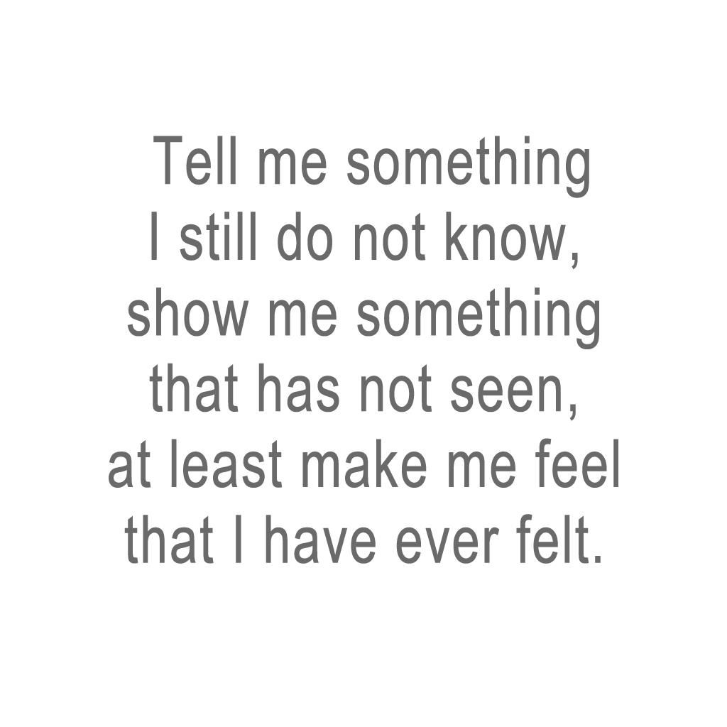 #Tell me #something I still do #not #know, #show me something that has not #seen. at least make me #feel that I have ever #felt #inspire #life #words #poem