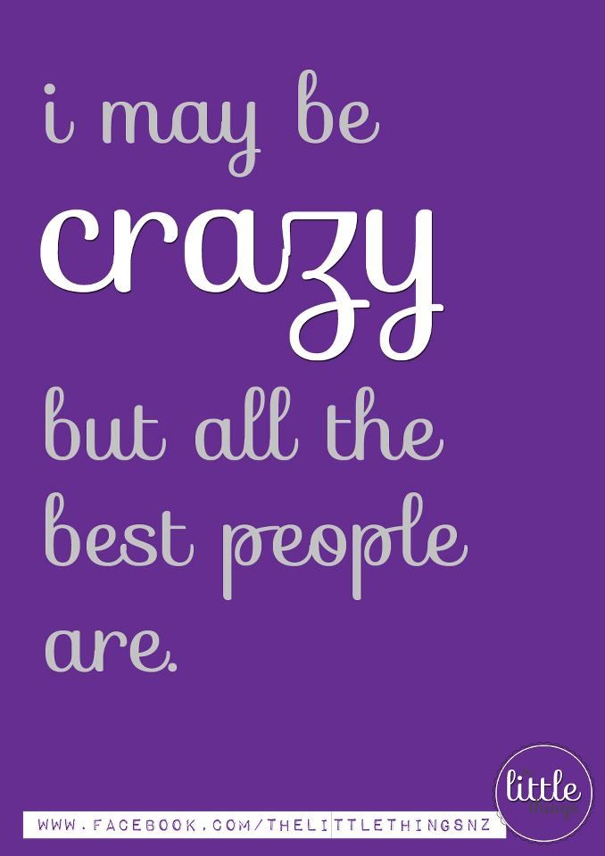 I May Be Crazy But All The Best People Are Good People Good Things Me Quotes