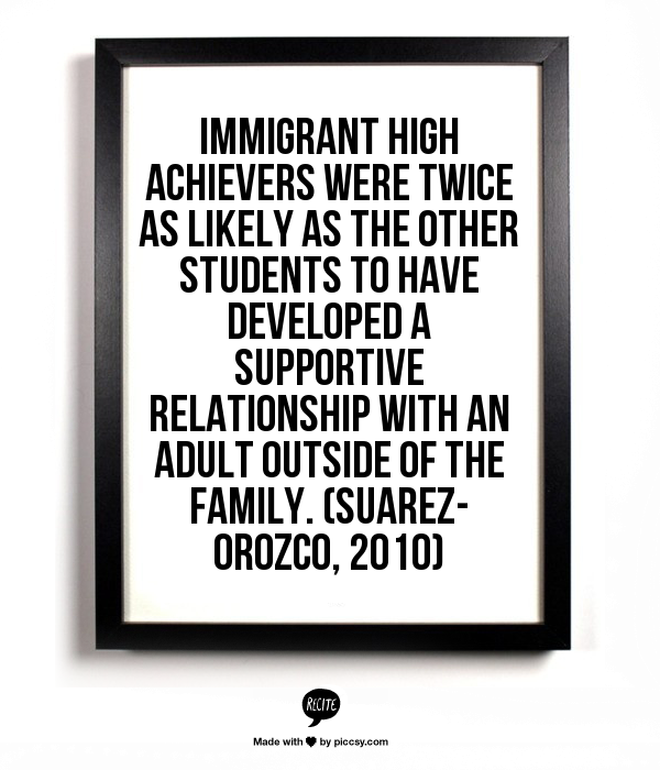 Immigrant high achievers were twice as likely as the other students to have developed a supportive relationship with an adult outside of the family. (Suarez-Orozco, 2010)