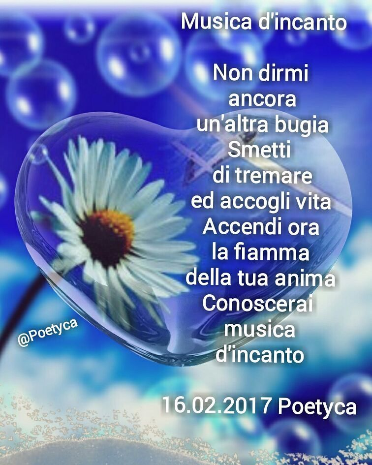Musica d'incanto  Non dirmi  ancora un'altra bugia Smetti  di tremare ed accogli vita Accendi ora la fiamma della tua anima Conoscerai  musica d'incanto  16.02.2017 Poetyca  Enchanted  music  You not tell me yet another lie Unfollow shaking an accept life Turn now the flame of your soul You know enchanted music  02/16/2017 Poetyca