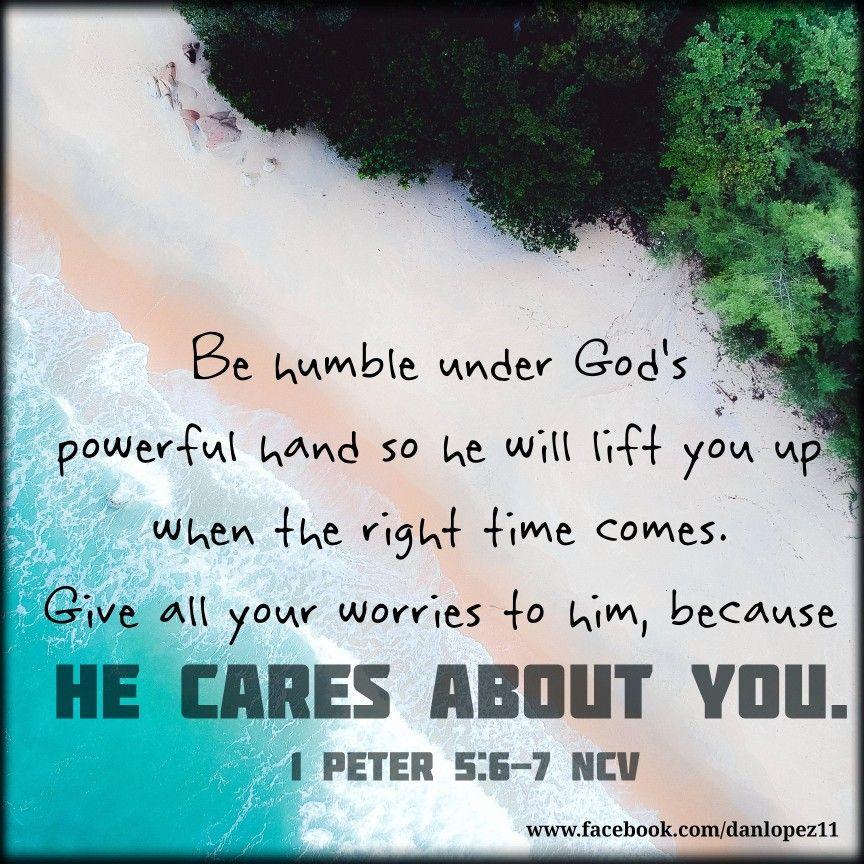 1 Peter 56‭‬7 NCV Be humble under God's powerful hand so