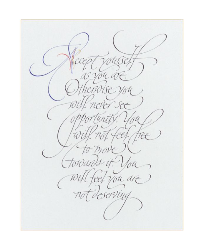 Accept yourself as you are, Otherwise you will never see opportunity. You will not feel free to move towards it. You will feel you are not deserving.   <3  calligraphy by A. Bloch