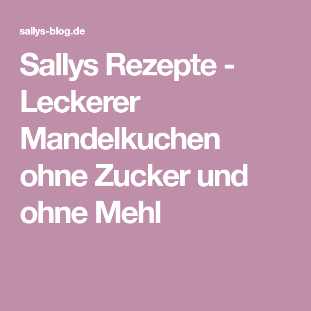 Sallys Rezepte Leckerer Mandelkuchen Ohne Zucker Und Ohne Mehl
