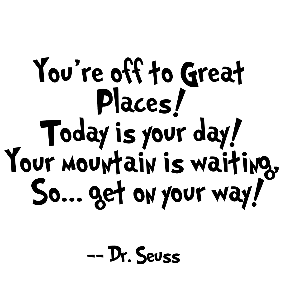 You're off to Great Places! Today is your day! Your
