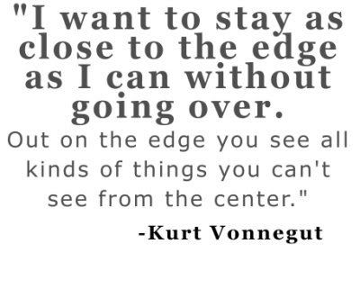 """""""I want to stay as close to the edge as I can without going O.V.E.R."""""""